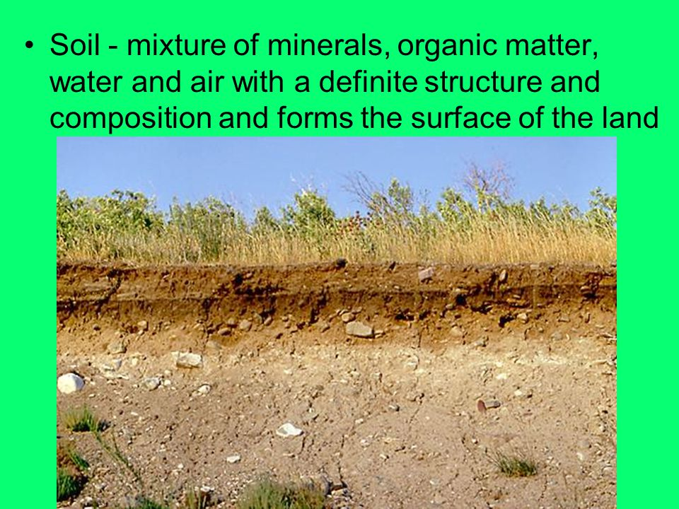 Soil - mixture of minerals, organic matter, water and air with a definite structure and composition and forms the surface of the land