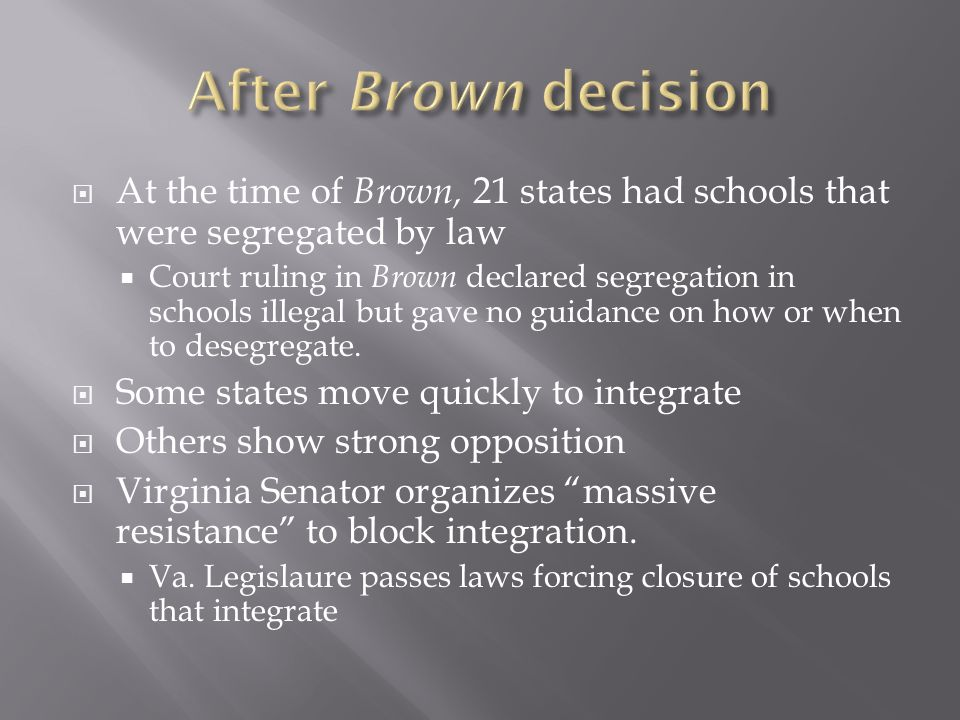 After Brown decision At the time of Brown, 21 states had schools that were segregated by law.