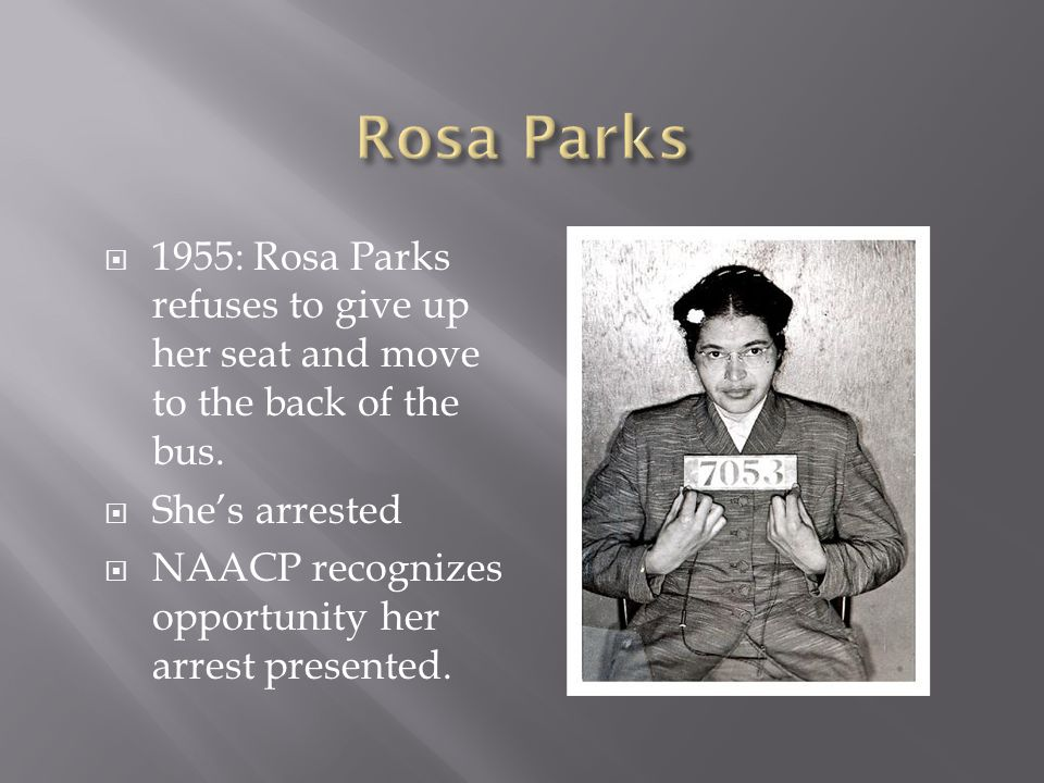 Rosa Parks 1955: Rosa Parks refuses to give up her seat and move to the back of the bus. She's arrested.