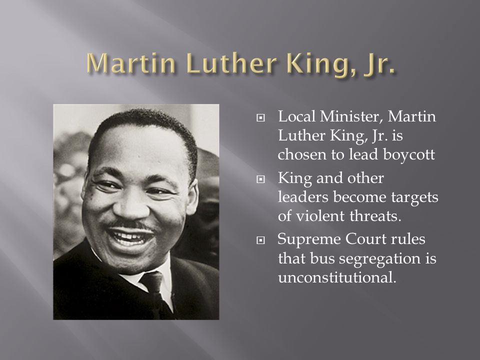 Martin Luther King, Jr. Local Minister, Martin Luther King, Jr. is chosen to lead boycott. King and other leaders become targets of violent threats.