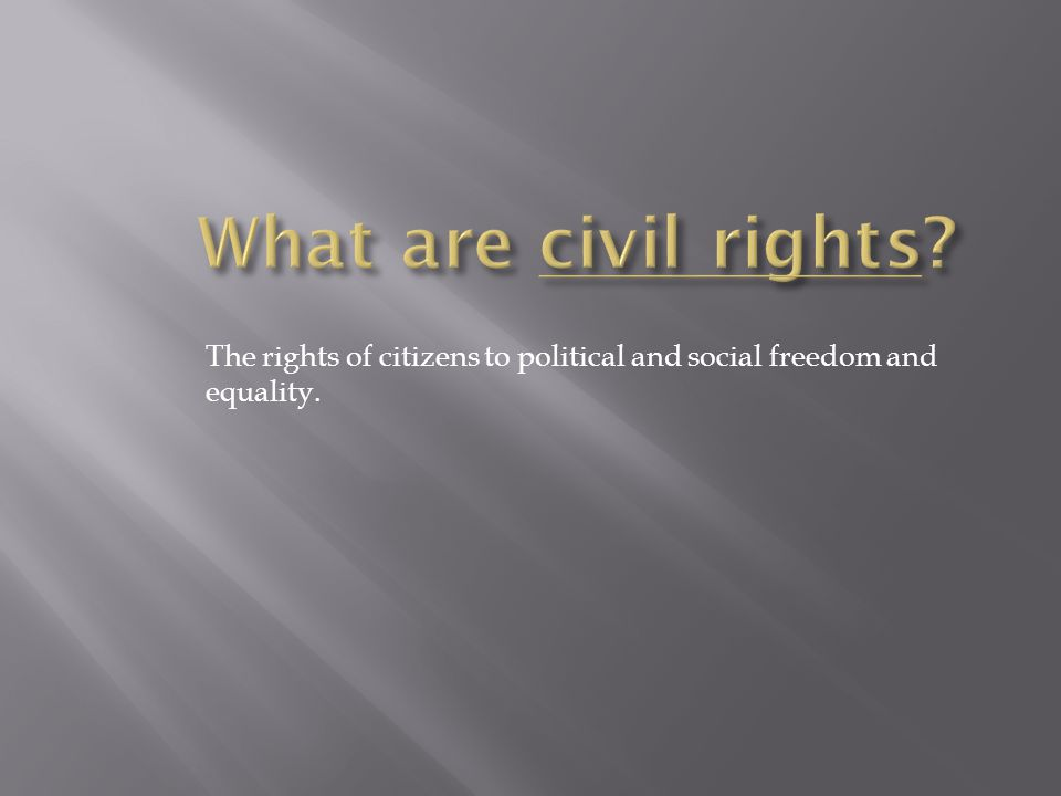 What are civil rights The rights of citizens to political and social freedom and equality.