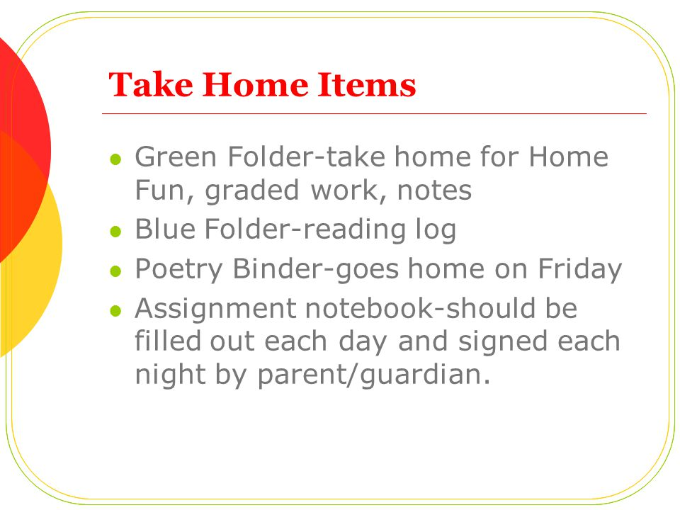 Take Home Items Green Folder-take home for Home Fun, graded work, notes. Blue Folder-reading log. Poetry Binder-goes home on Friday.