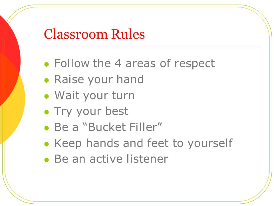 Classroom Rules Follow the 4 areas of respect Raise your hand