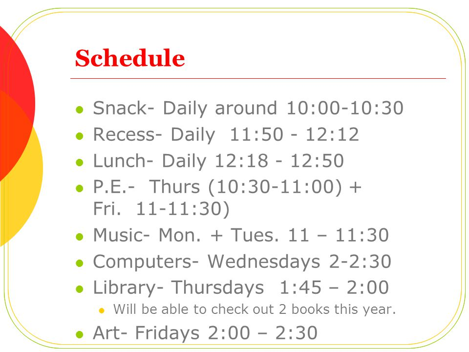Schedule Snack- Daily around 10:00-10:30 Recess- Daily 11:50 - 12:12