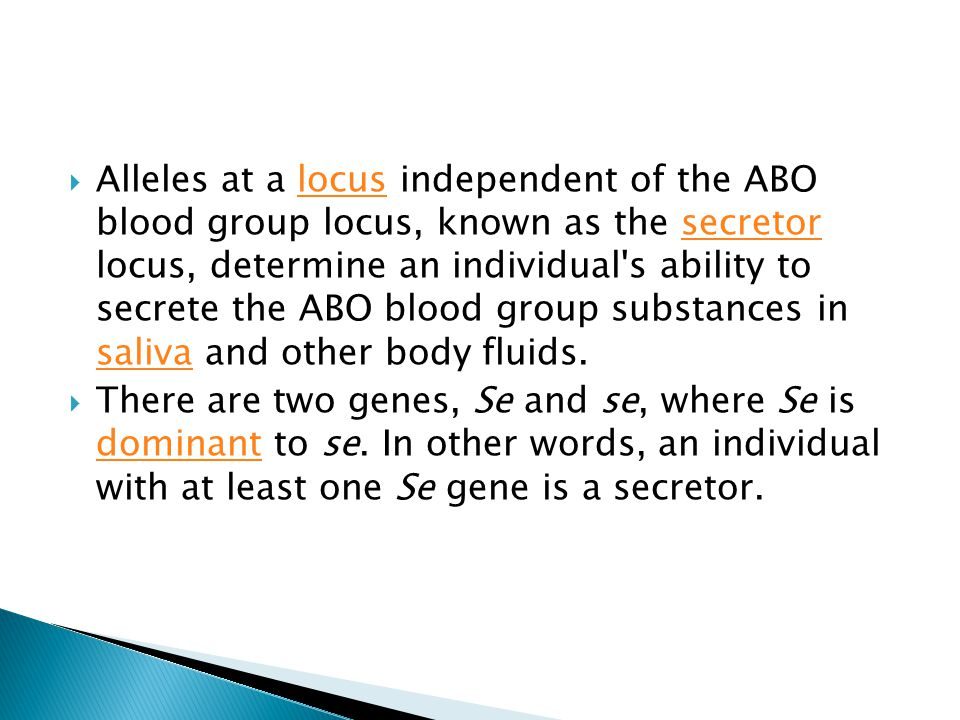 Alleles at a locus independent of the ABO blood group locus, known as the secretor locus, determine an individual s ability to secrete the ABO blood group substances in saliva and other body fluids.
