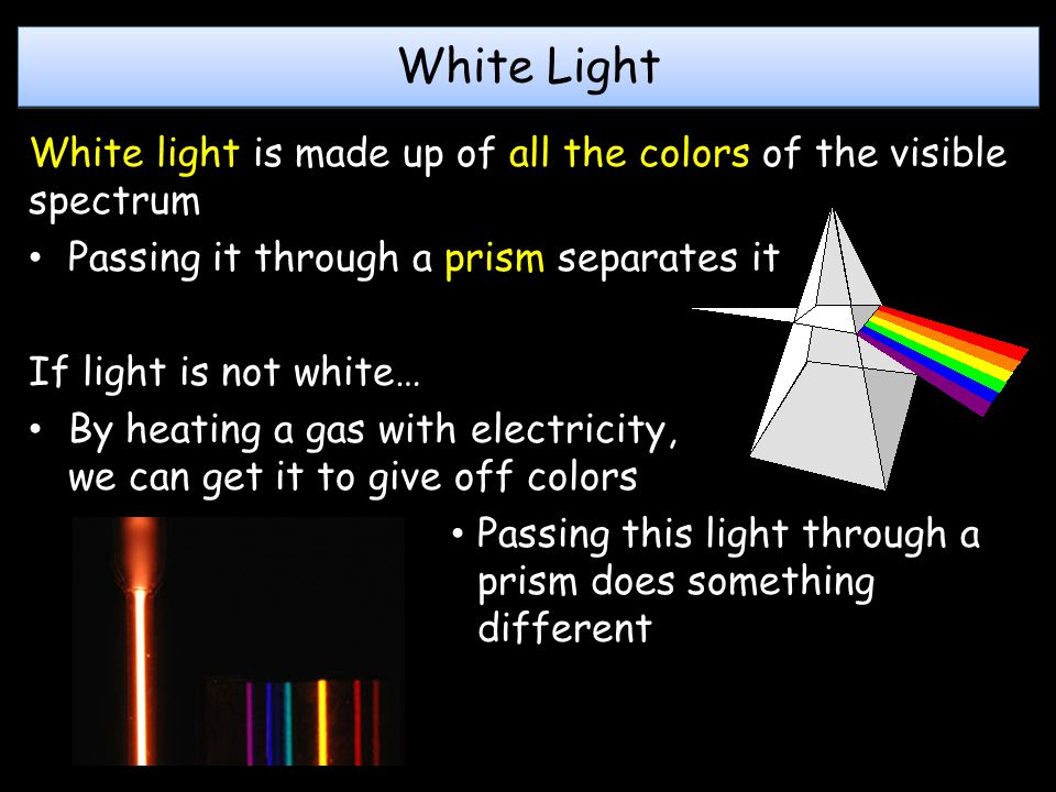 White Light White light is made up of all the colors of the visible spectrum. Passing it through a prism separates it.