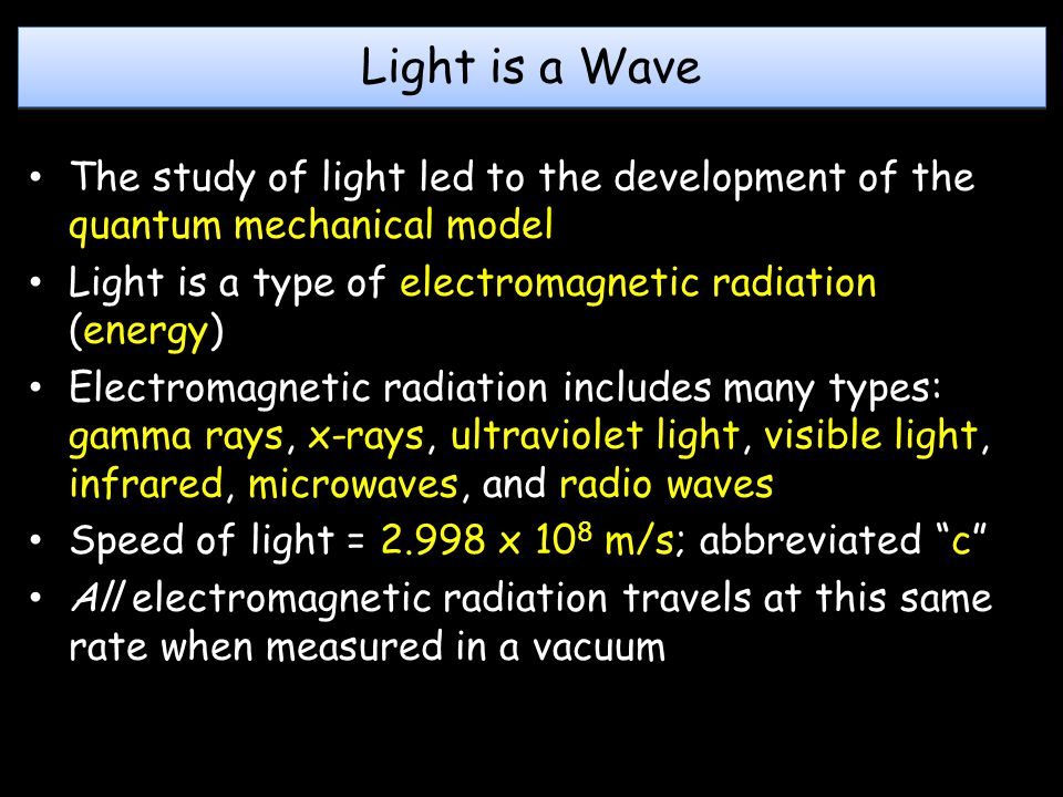 Light is a Wave The study of light led to the development of the quantum mechanical model. Light is a type of electromagnetic radiation (energy)