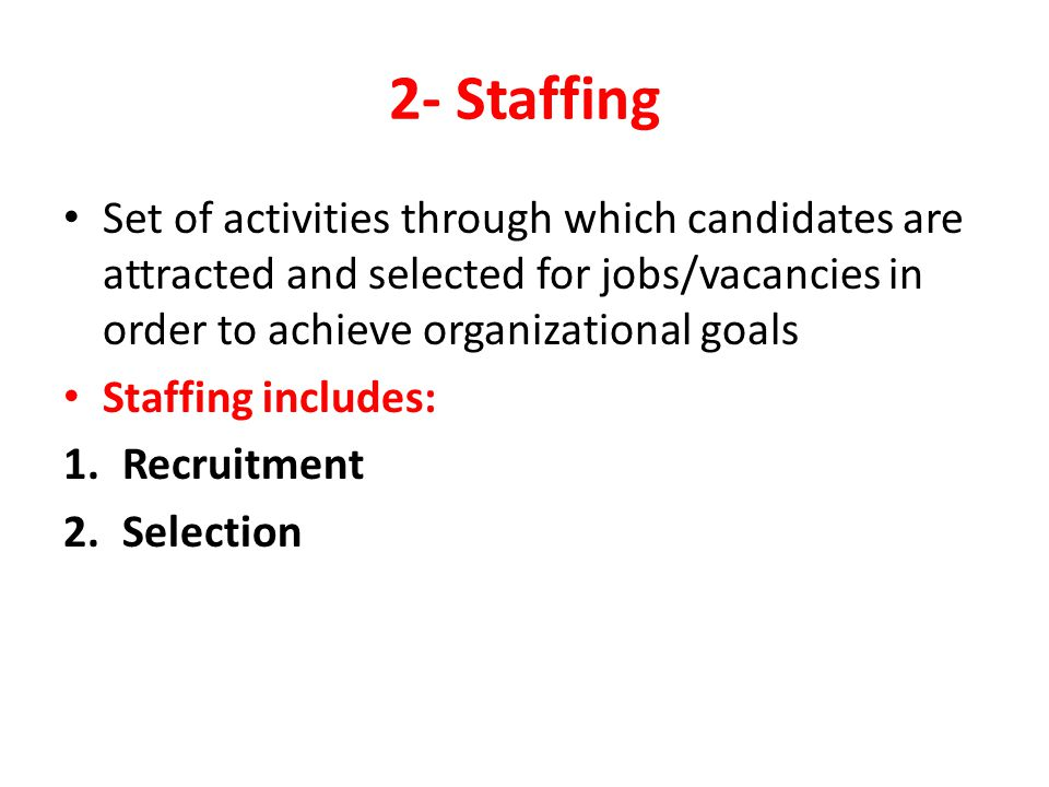 2- Staffing Set of activities through which candidates are attracted and selected for jobs/vacancies in order to achieve organizational goals.