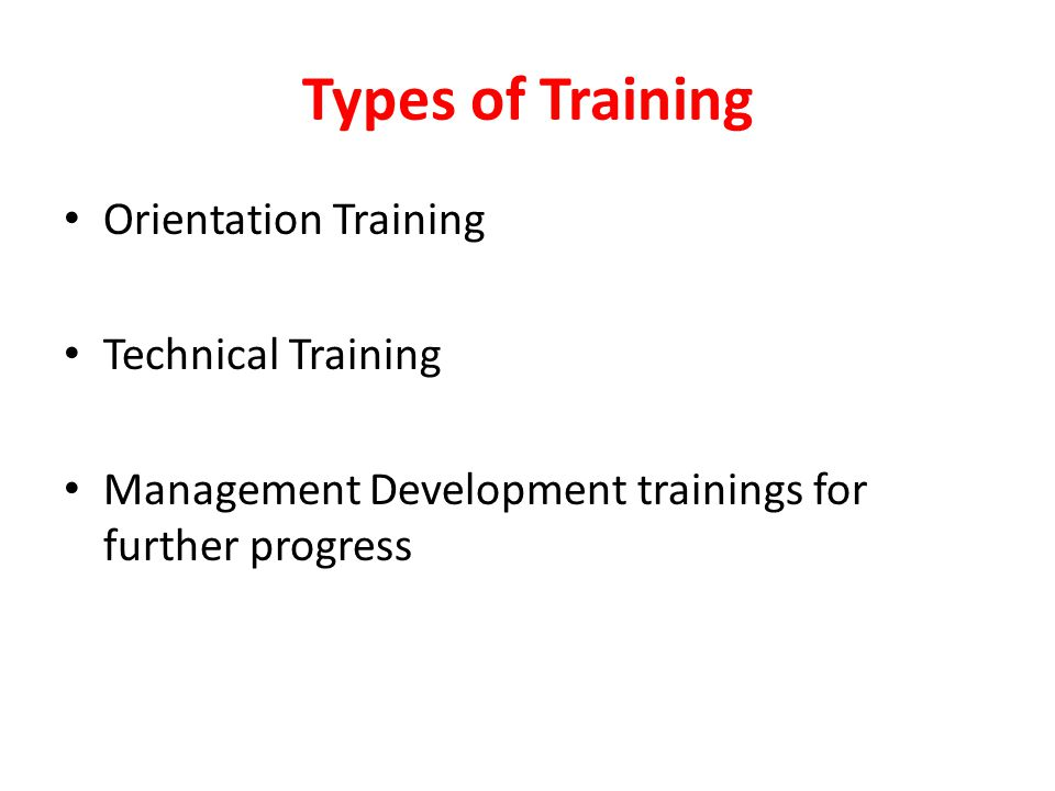 Types of Training Orientation Training Technical Training