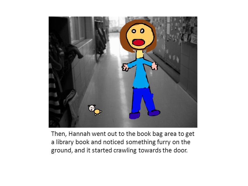 Then, Hannah went out to the book bag area to get a library book and noticed something furry on the ground, and it started crawling towards the door.