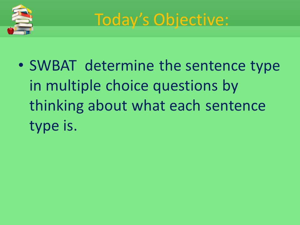 Today's Objective: SWBAT determine the sentence type in multiple choice questions by thinking about what each sentence type is.