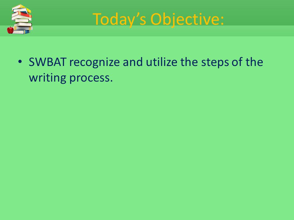 Today's Objective: SWBAT recognize and utilize the steps of the writing process.
