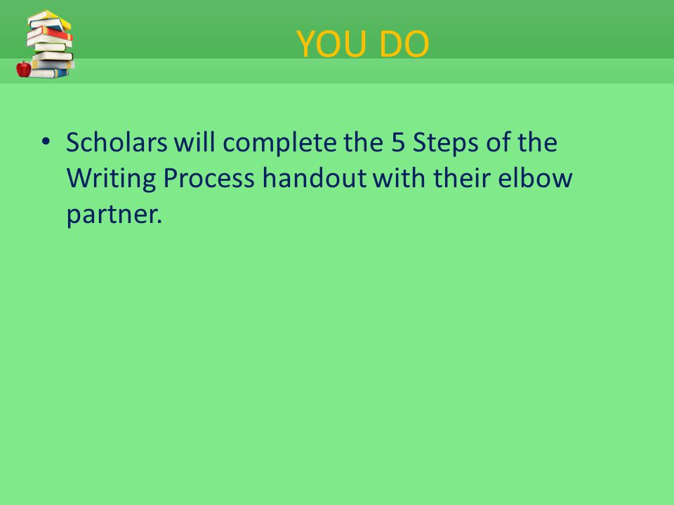 YOU DO Scholars will complete the 5 Steps of the Writing Process handout with their elbow partner.