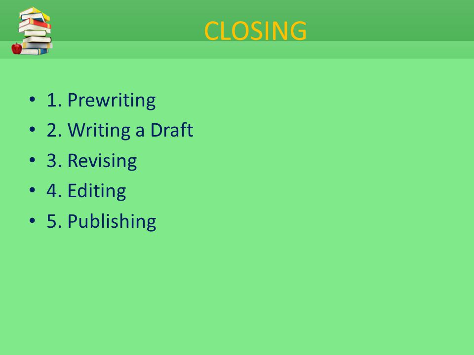 CLOSING 1. Prewriting 2. Writing a Draft 3. Revising 4. Editing