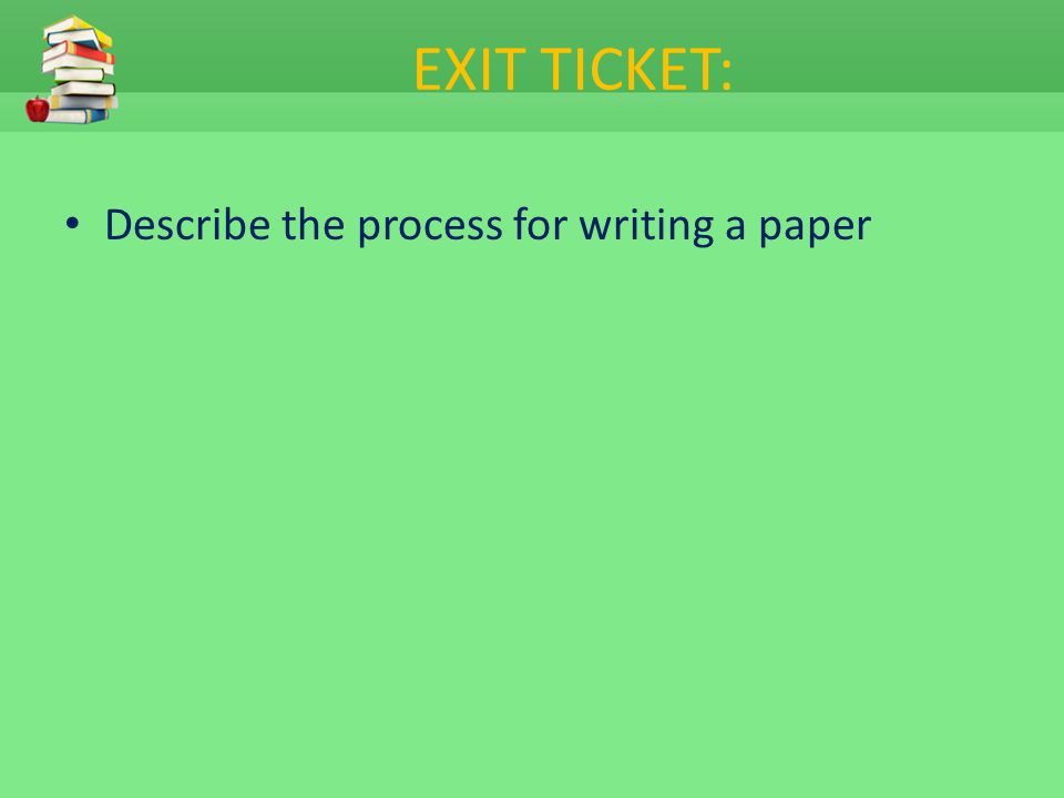 EXIT TICKET: Describe the process for writing a paper