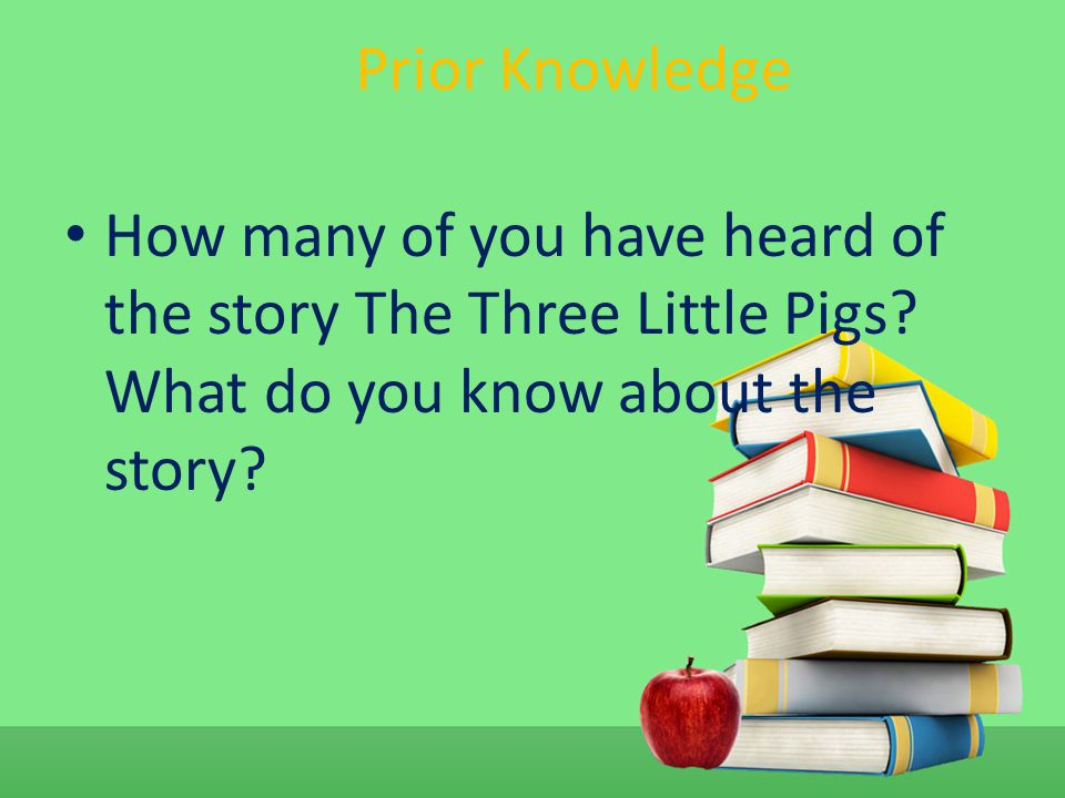 Prior Knowledge How many of you have heard of the story The Three Little Pigs.
