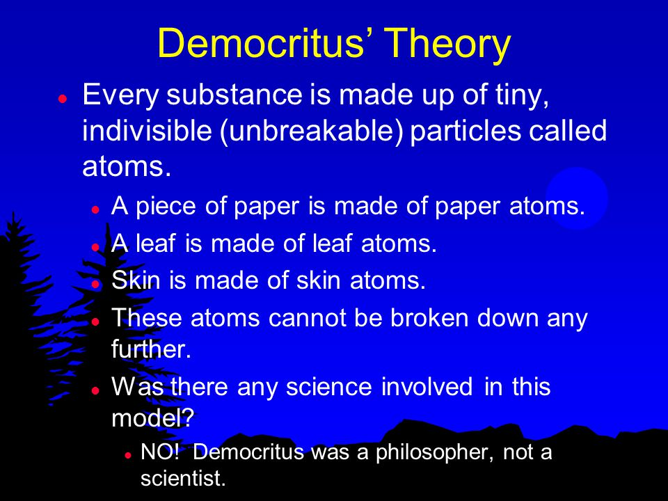 Democritus' Theory Every substance is made up of tiny, indivisible (unbreakable) particles called atoms.