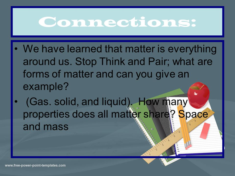 Connections: We have learned that matter is everything around us. Stop Think and Pair; what are forms of matter and can you give an example