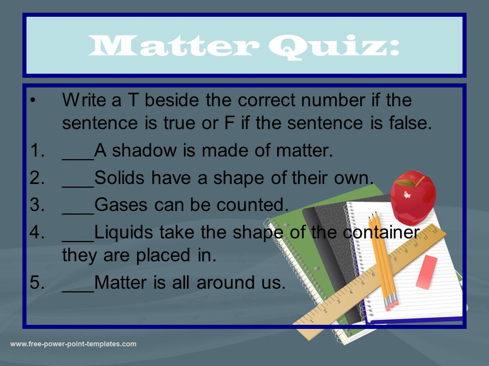 Matter Quiz: Write a T beside the correct number if the sentence is true or F if the sentence is false.