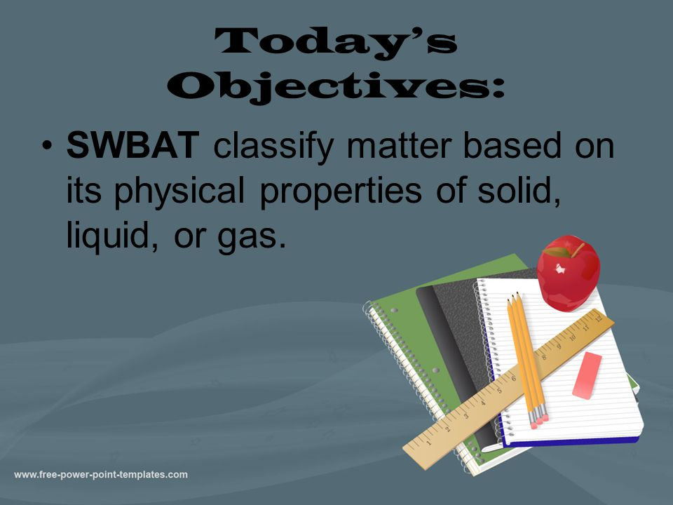 Today's Objectives: SWBAT classify matter based on its physical properties of solid, liquid, or gas.