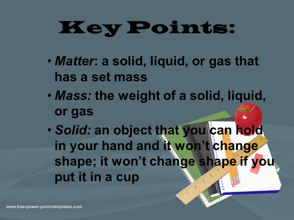 Key Points: Matter: a solid, liquid, or gas that has a set mass