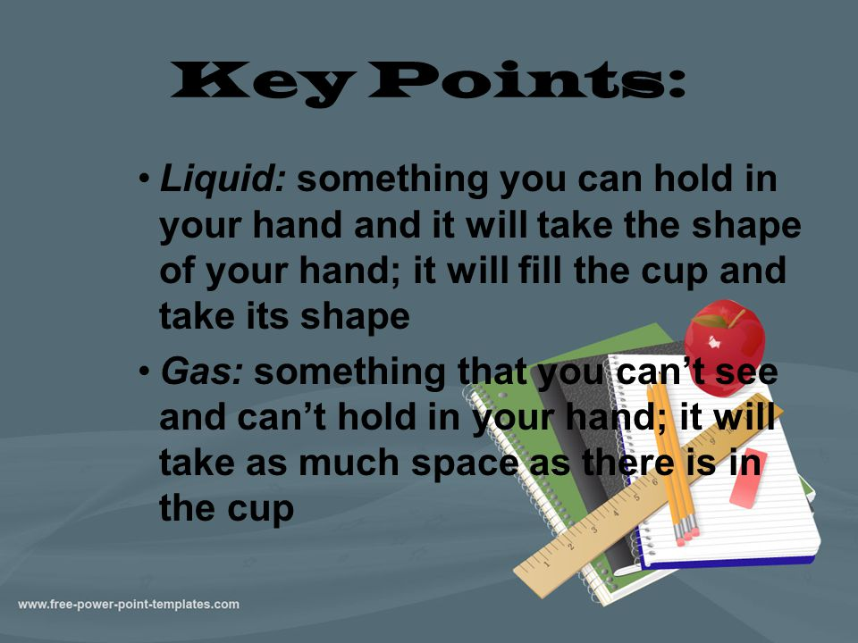 Key Points: Liquid: something you can hold in your hand and it will take the shape of your hand; it will fill the cup and take its shape.