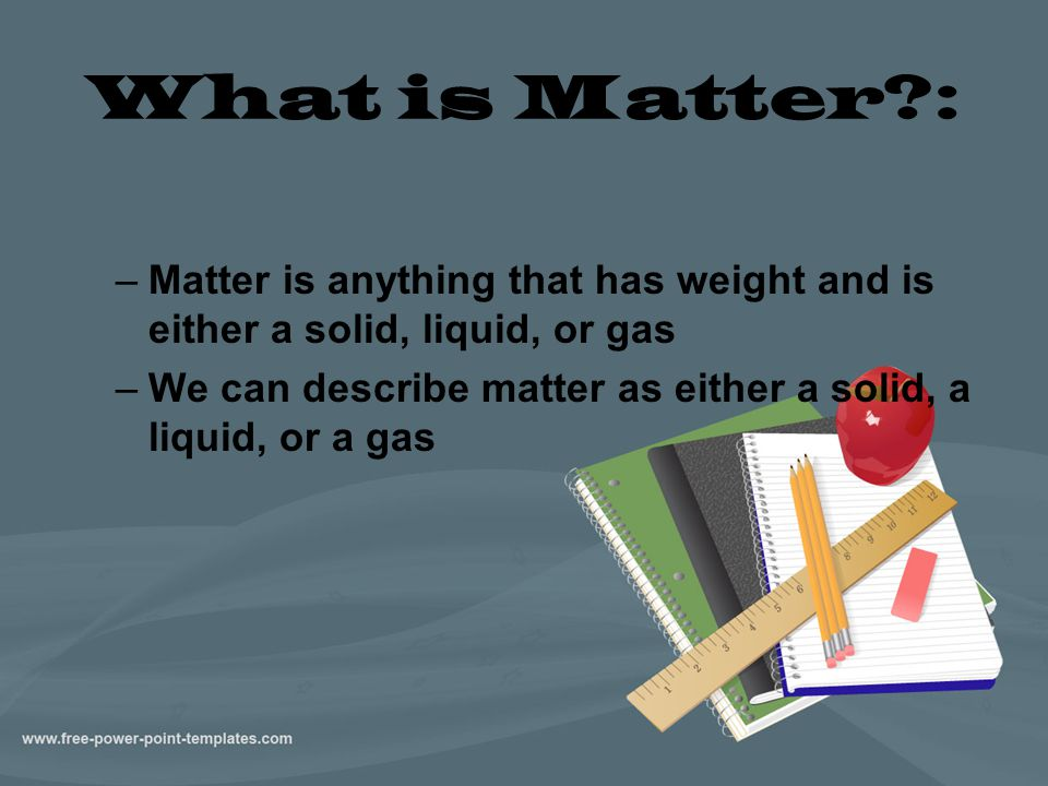 What is Matter : Matter is anything that has weight and is either a solid, liquid, or gas.