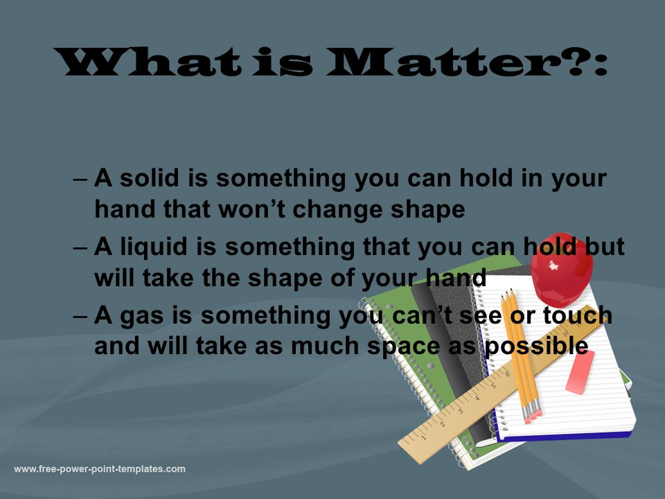 What is Matter : A solid is something you can hold in your hand that won't change shape.