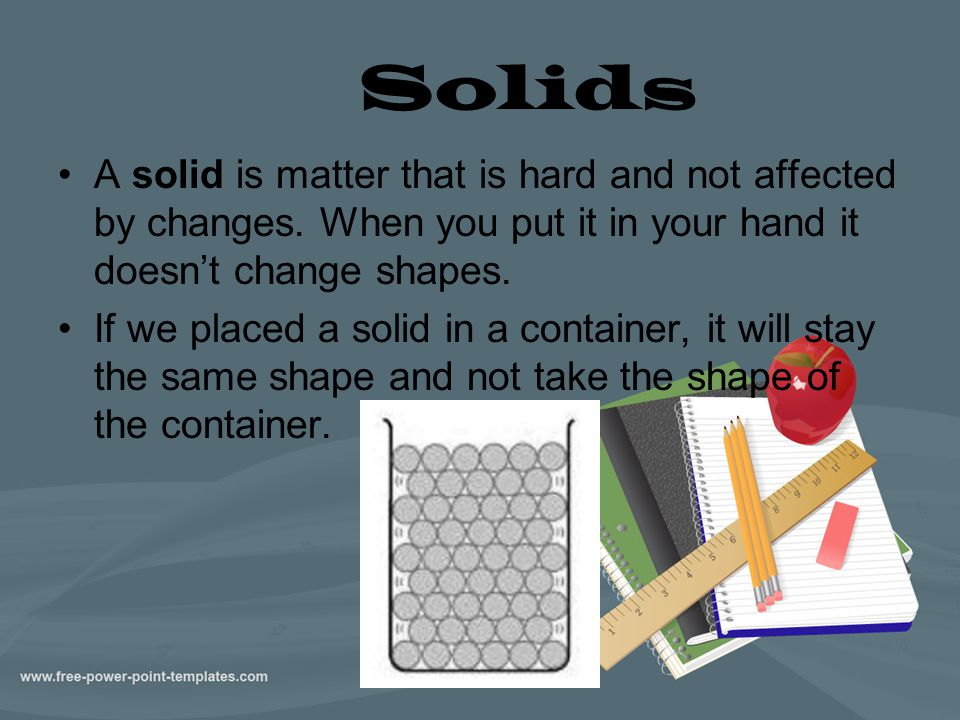 Solids A solid is matter that is hard and not affected by changes. When you put it in your hand it doesn't change shapes.