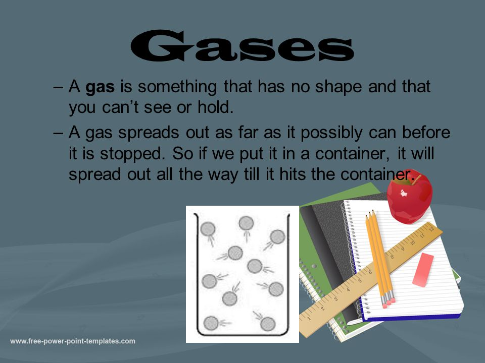 Gases A gas is something that has no shape and that you can't see or hold.
