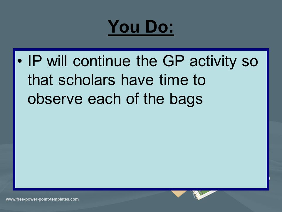 You Do: IP will continue the GP activity so that scholars have time to observe each of the bags