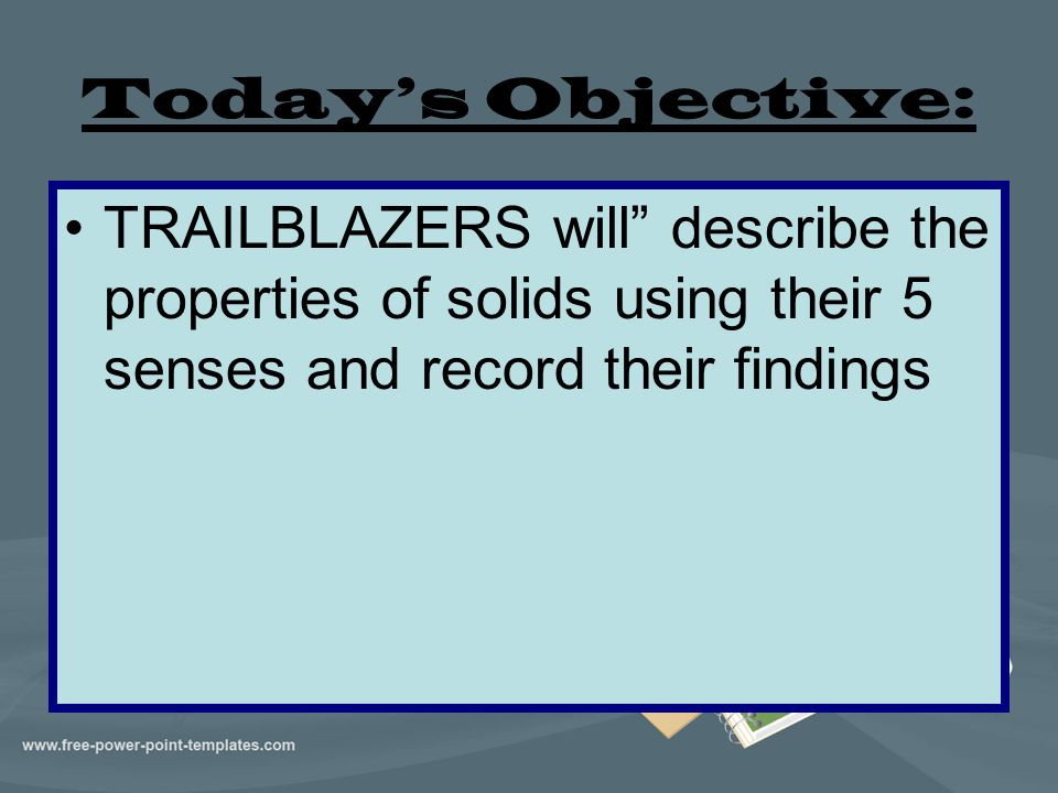 Today's Objective: TRAILBLAZERS will describe the properties of solids using their 5 senses and record their findings.
