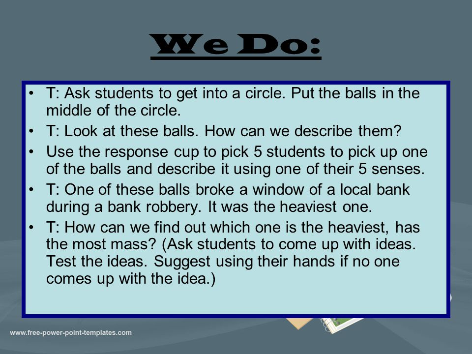 We Do: T: Ask students to get into a circle. Put the balls in the middle of the circle. T: Look at these balls. How can we describe them