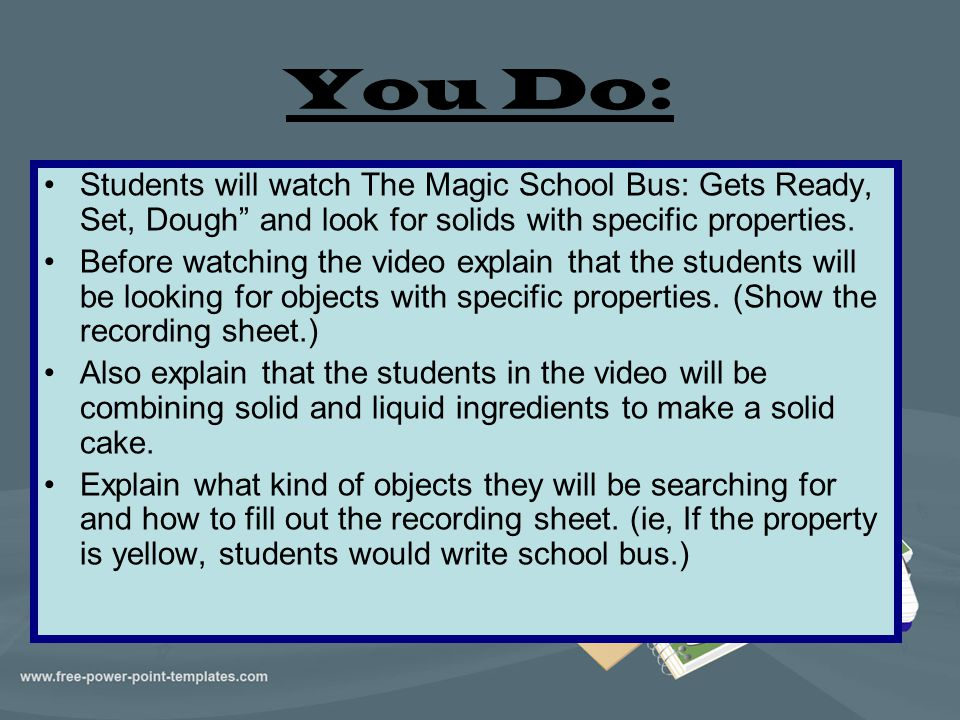 You Do: Students will watch The Magic School Bus: Gets Ready, Set, Dough and look for solids with specific properties.