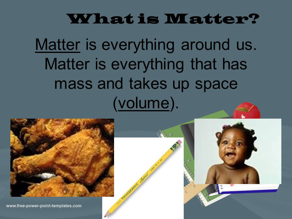 What is Matter. Matter is everything around us.