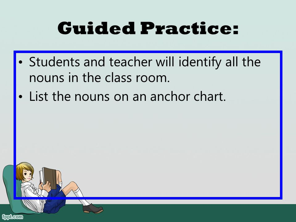 Guided Practice: Students and teacher will identify all the nouns in the class room.