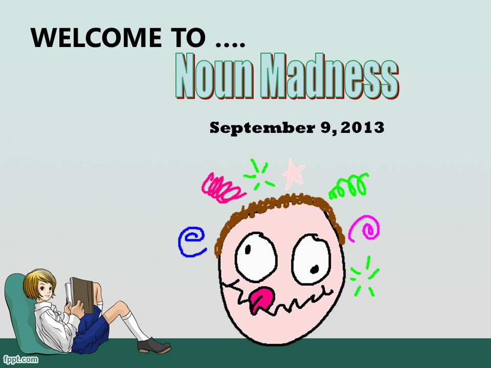 WELCOME TO …. Noun Madness September 9, 2013 102