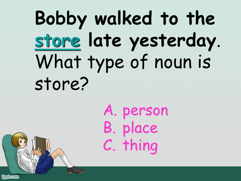 Bobby walked to the store late yesterday. What type of noun is store