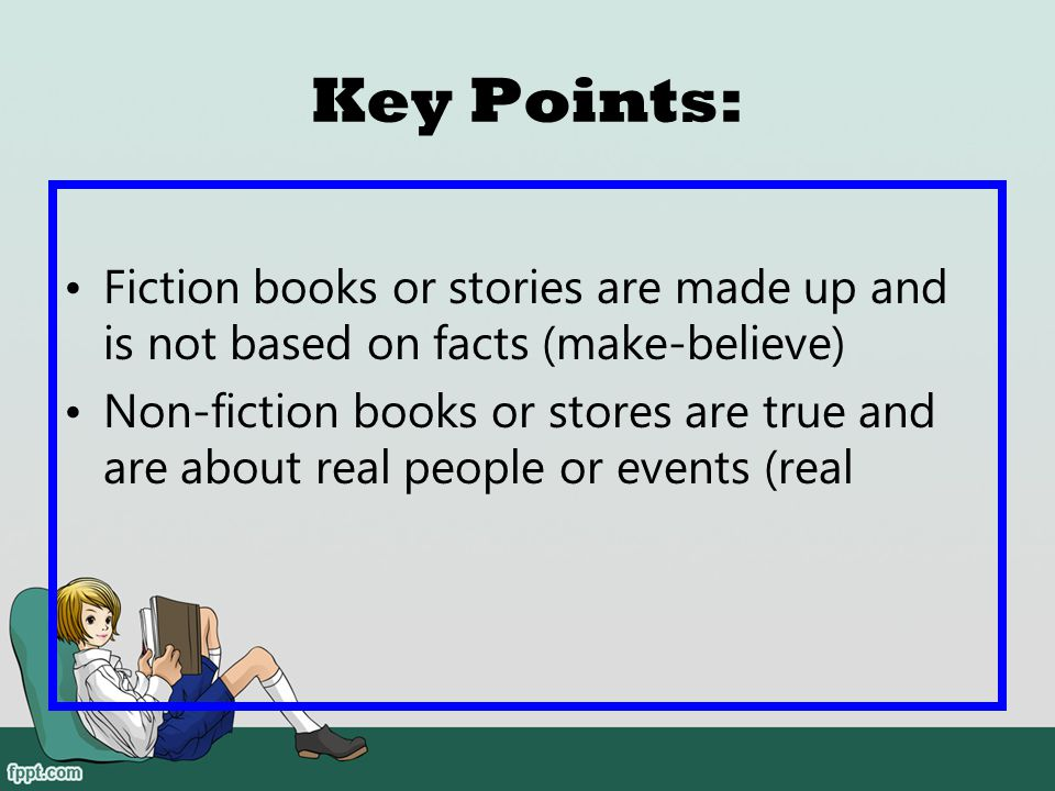 Key Points: Fiction books or stories are made up and is not based on facts (make-believe)