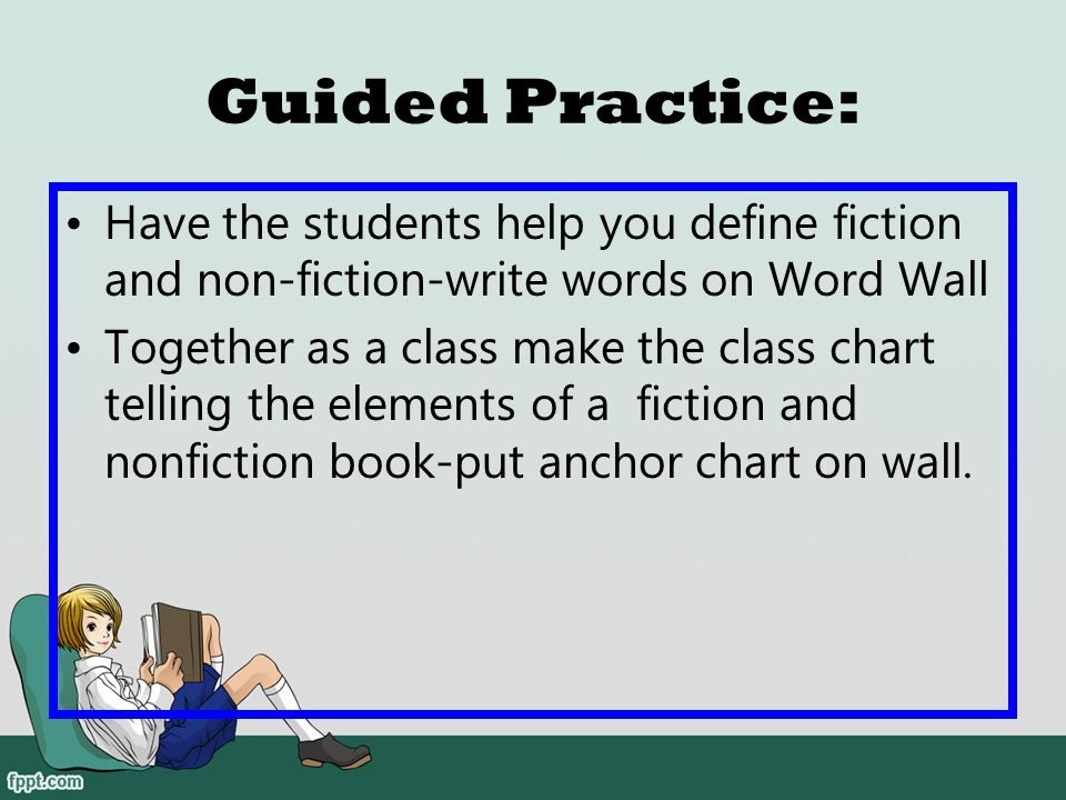 Guided Practice: Have the students help you define fiction and non-fiction-write words on Word Wall.