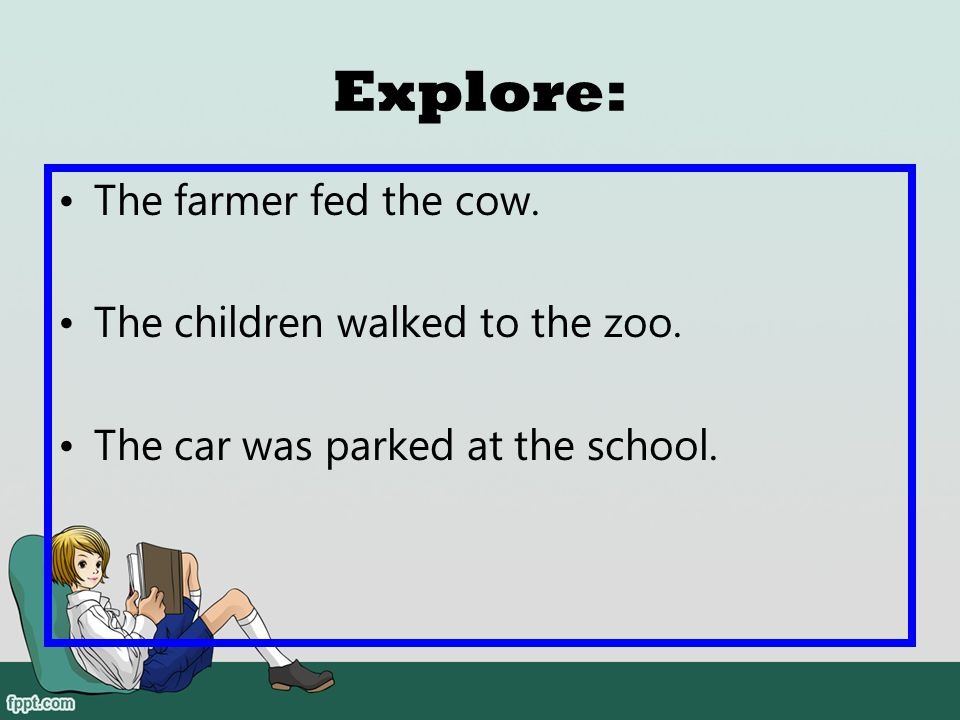 Explore: The farmer fed the cow. The children walked to the zoo.
