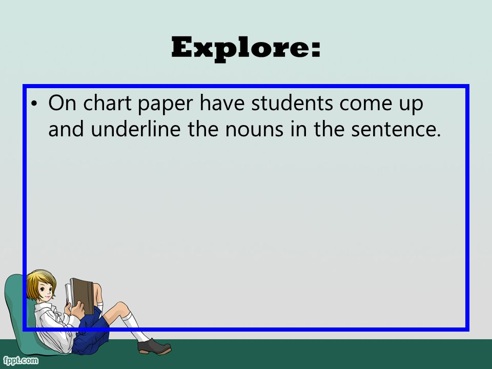 Explore: On chart paper have students come up and underline the nouns in the sentence.