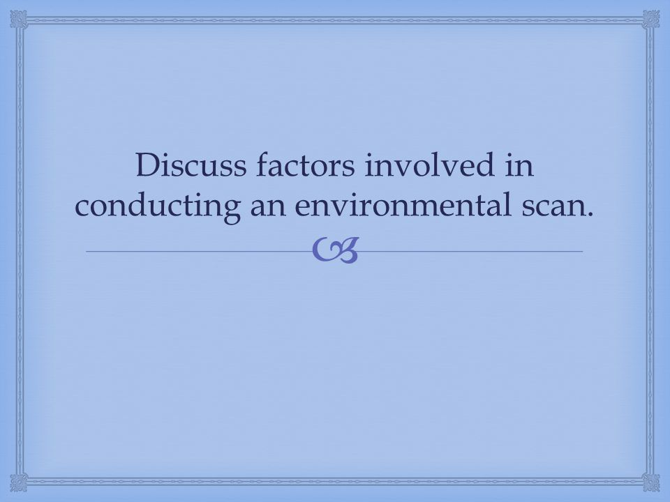 Discuss factors involved in conducting an environmental scan.