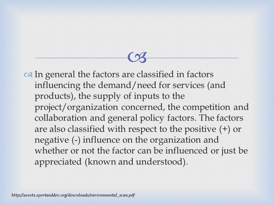 In general the factors are classified in factors influencing the demand/need for services (and products), the supply of inputs to the project/organization concerned, the competition and collaboration and general policy factors. The factors are also classified with respect to the positive (+) or negative (-) influence on the organization and whether or not the factor can be influenced or just be appreciated (known and understood).