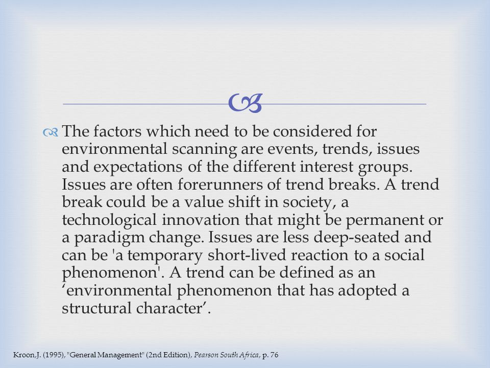 The factors which need to be considered for environmental scanning are events, trends, issues and expectations of the different interest groups. Issues are often forerunners of trend breaks. A trend break could be a value shift in society, a technological innovation that might be permanent or a paradigm change. Issues are less deep-seated and can be a temporary short-lived reaction to a social phenomenon . A trend can be defined as an 'environmental phenomenon that has adopted a structural character'.