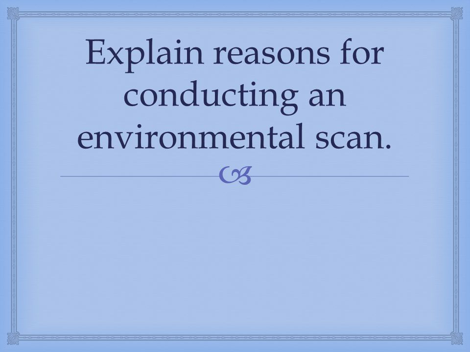 Explain reasons for conducting an environmental scan.