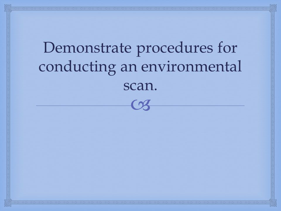 Demonstrate procedures for conducting an environmental scan.