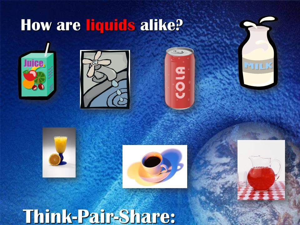 How are liquids alike Think-Pair-Share:
