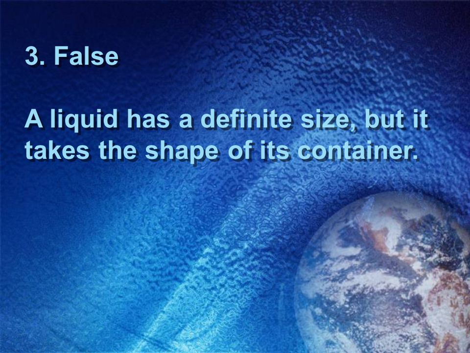 3. False A liquid has a definite size, but it takes the shape of its container.