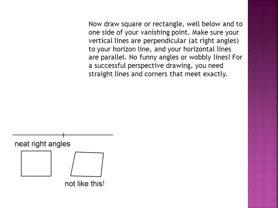 Now draw square or rectangle, well below and to one side of your vanishing point.